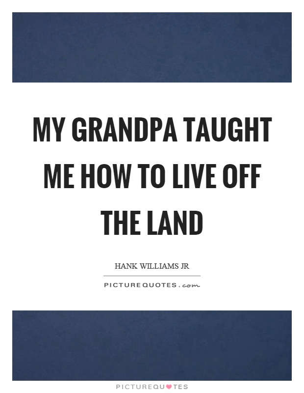 My grandpa taught me how to live off the land Picture Quote #1