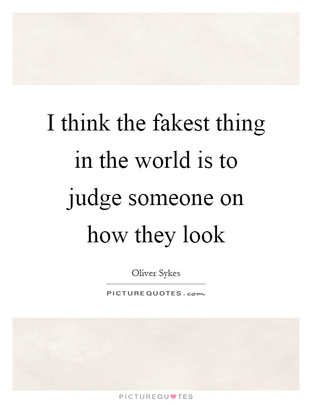 I think the fakest thing in the world is to judge someone on how they look Picture Quote #1