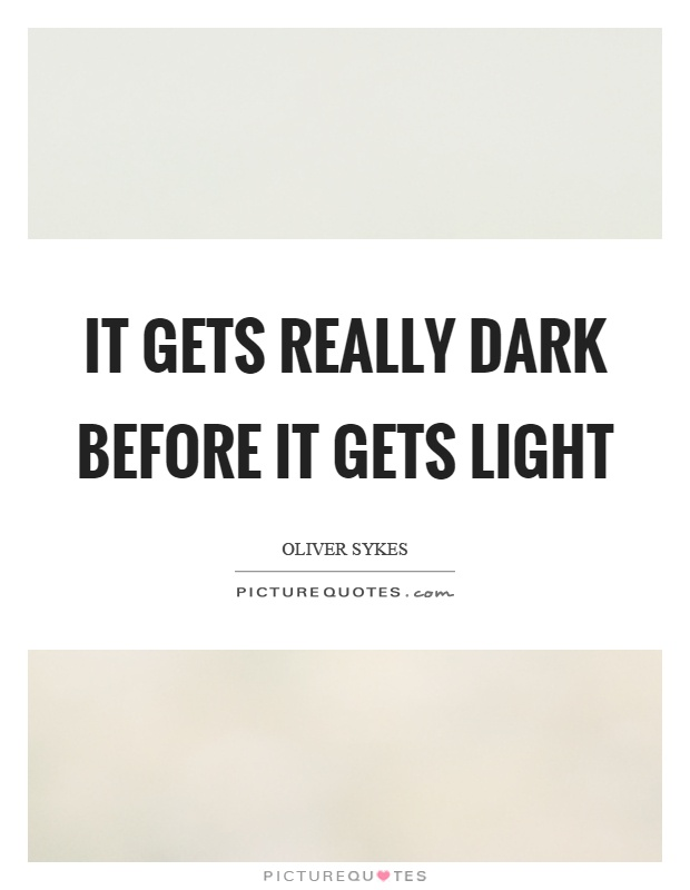 It gets really dark before it gets light Picture Quote #1