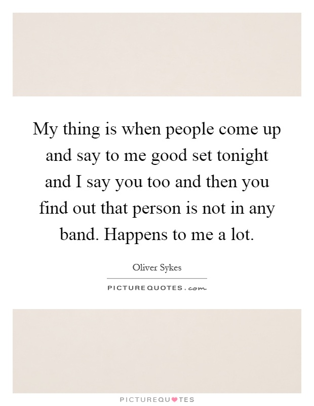 My thing is when people come up and say to me good set tonight and I say you too and then you find out that person is not in any band. Happens to me a lot Picture Quote #1