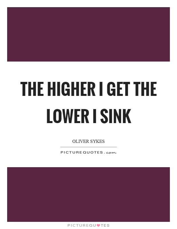 The higher I get the lower I sink Picture Quote #1