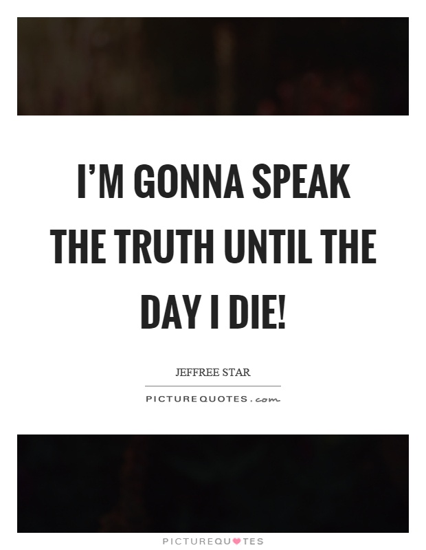 I'm gonna speak the truth until the day I die! Picture Quote #1