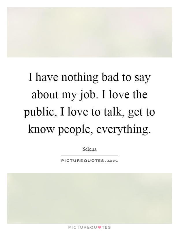 I have nothing bad to say about my job. I love the public, I love to talk, get to know people, everything Picture Quote #1