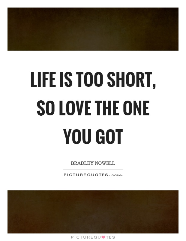 Life is too short, so love the one you got Picture Quote #1