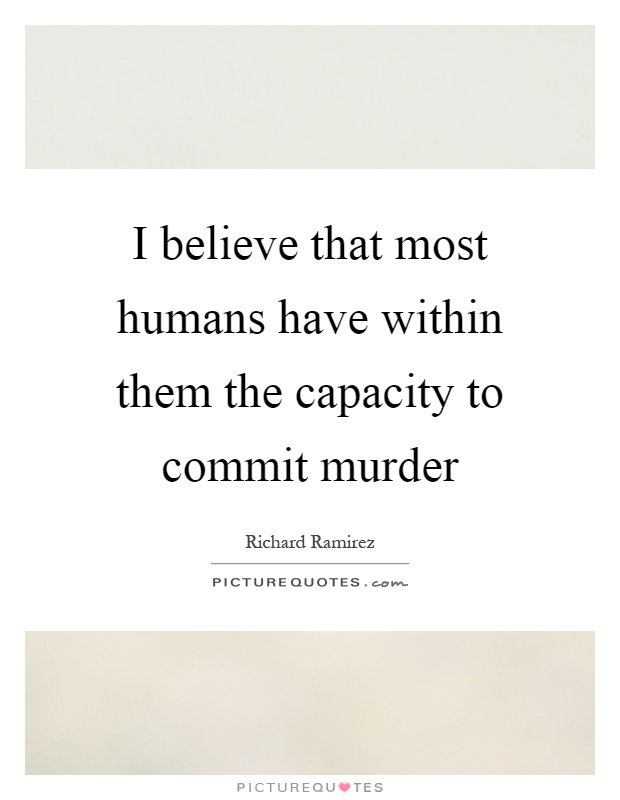 I believe that most humans have within them the capacity to commit murder Picture Quote #1