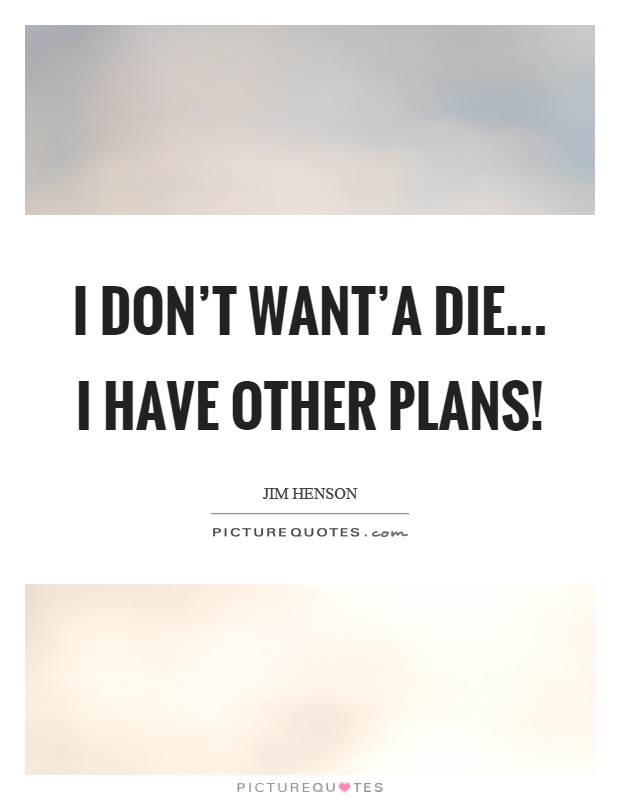I don't want'a die... I have other plans! Picture Quote #1