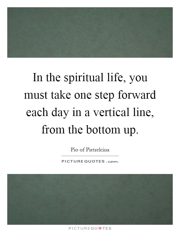 In the spiritual life, you must take one step forward each day in a vertical line, from the bottom up Picture Quote #1
