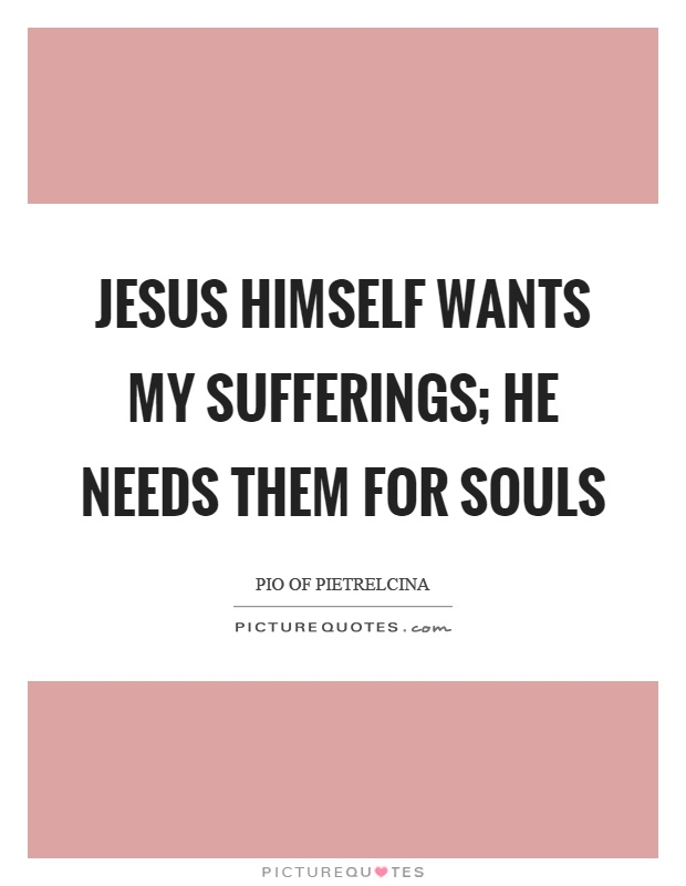 Jesus himself wants my sufferings; He needs them for souls Picture Quote #1