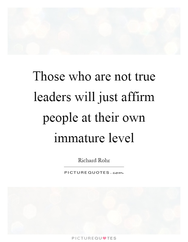 Those who are not true leaders will just affirm people at their own immature level Picture Quote #1