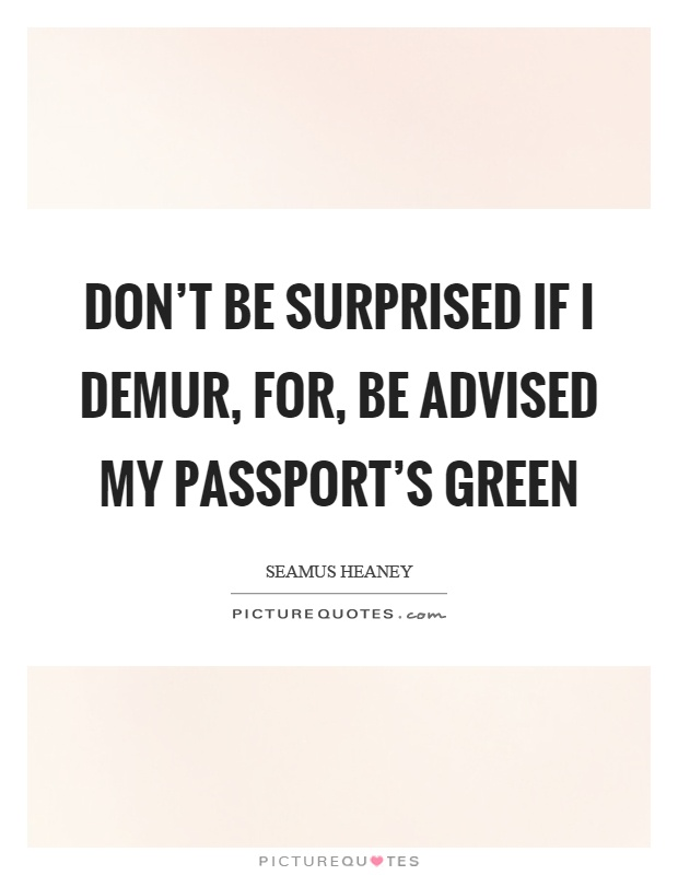 Don't be surprised if I demur, for, be advised my passport's green Picture Quote #1