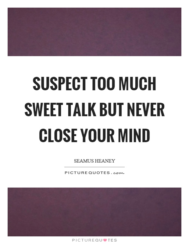 Suspect too much sweet talk but never close your mind Picture Quote #1