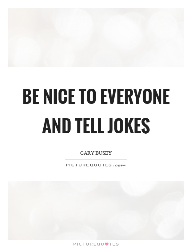 Be nice to everyone and tell jokes Picture Quote #1