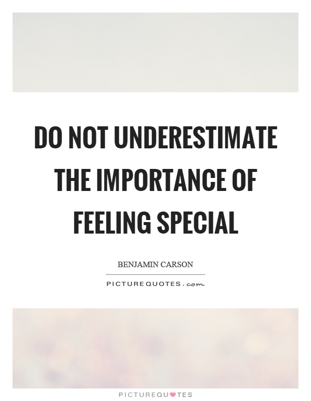 Do not underestimate the importance of feeling special Picture Quote #1