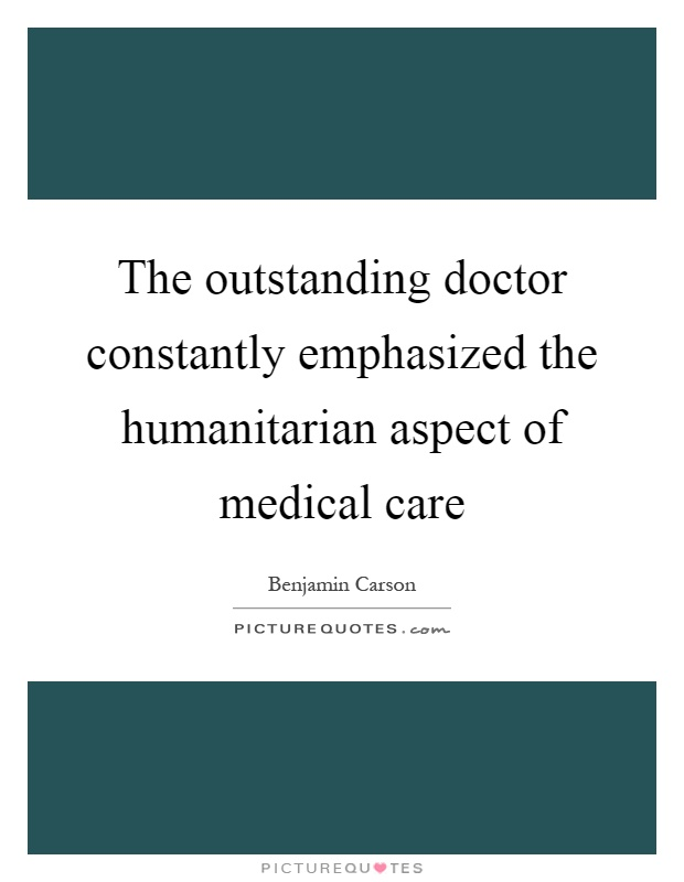 The outstanding doctor constantly emphasized the humanitarian aspect of medical care Picture Quote #1
