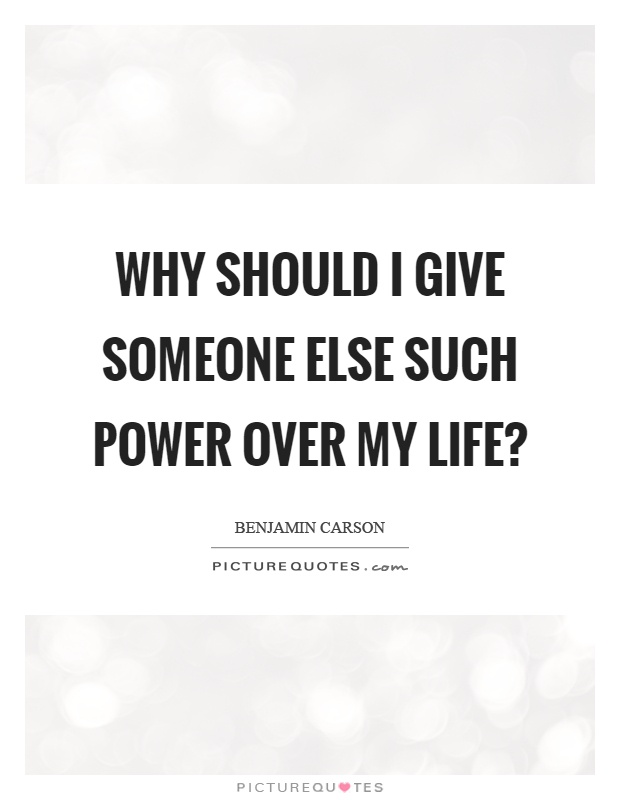 Why should I give someone else such power over my life? Picture Quote #1