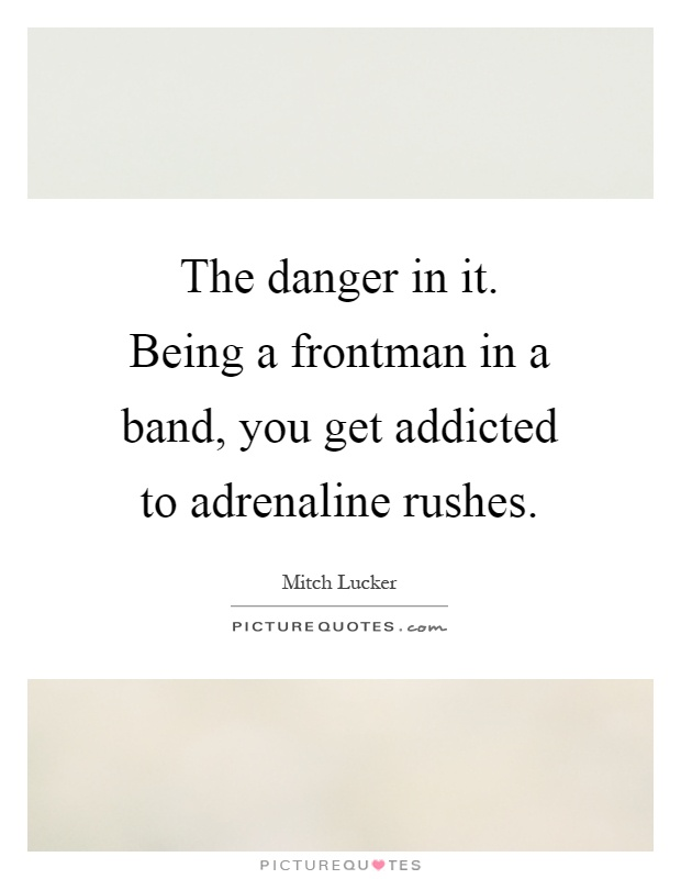 The danger in it. Being a frontman in a band, you get addicted to adrenaline rushes Picture Quote #1