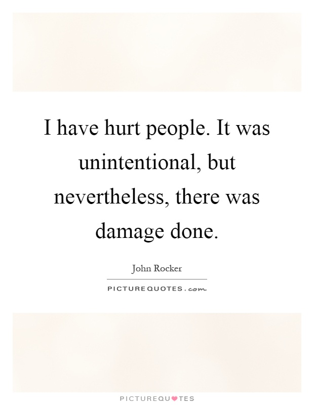 I have hurt people. It was unintentional, but nevertheless, there was damage done Picture Quote #1