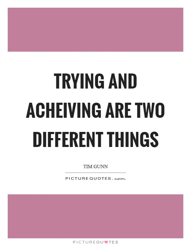 Trying and acheiving are two different things Picture Quote #1