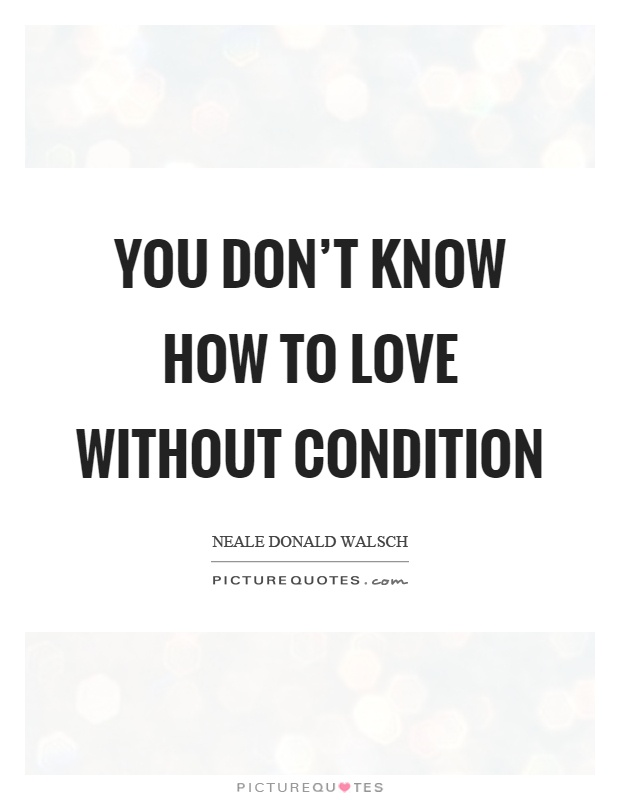 You don't know how to love without condition Picture Quote #1