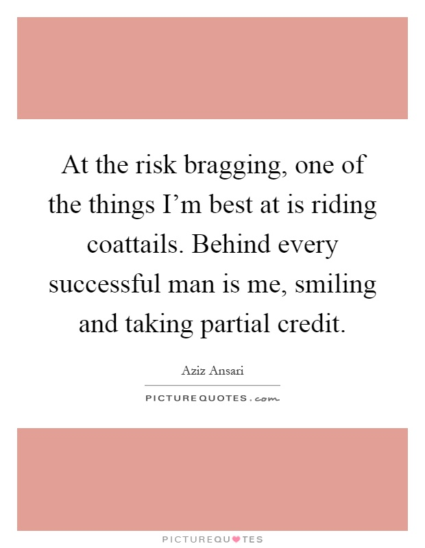 At the risk bragging, one of the things I'm best at is riding coattails. Behind every successful man is me, smiling and taking partial credit Picture Quote #1