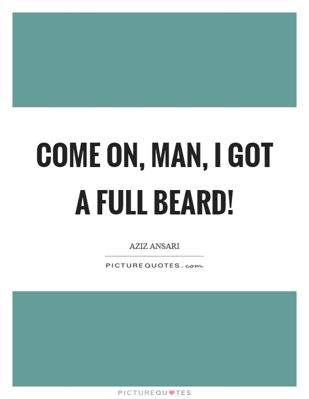 Come on, man, I got a full beard! Picture Quote #1