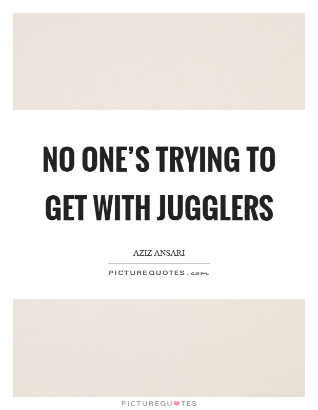 No one's trying to get with jugglers Picture Quote #1
