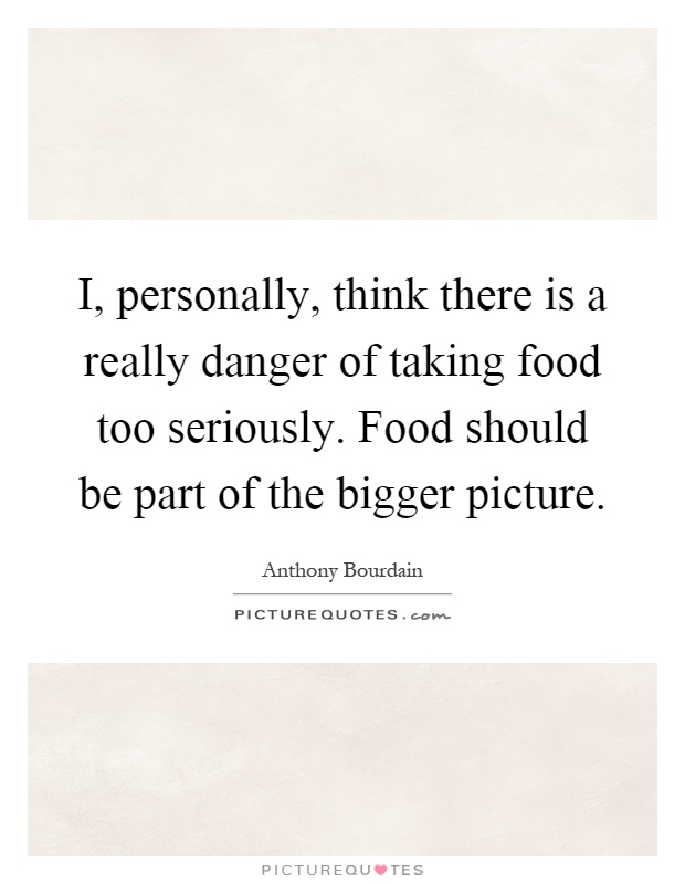 I, personally, think there is a really danger of taking food too seriously. Food should be part of the bigger picture Picture Quote #1