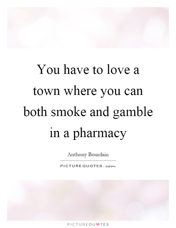 You have to love a town where you can both smoke and gamble in a pharmacy Picture Quote #1