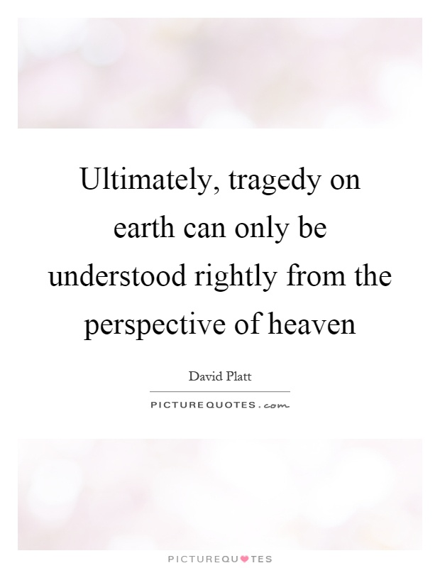 Ultimately, tragedy on earth can only be understood rightly from the perspective of heaven Picture Quote #1