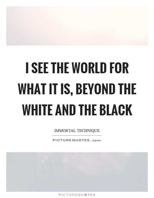 I see the world for what it is, beyond the white and the black Picture Quote #1