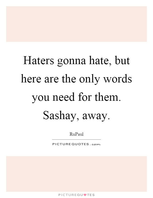 Haters gonna hate, but here are the only words you need for them. Sashay, away Picture Quote #1