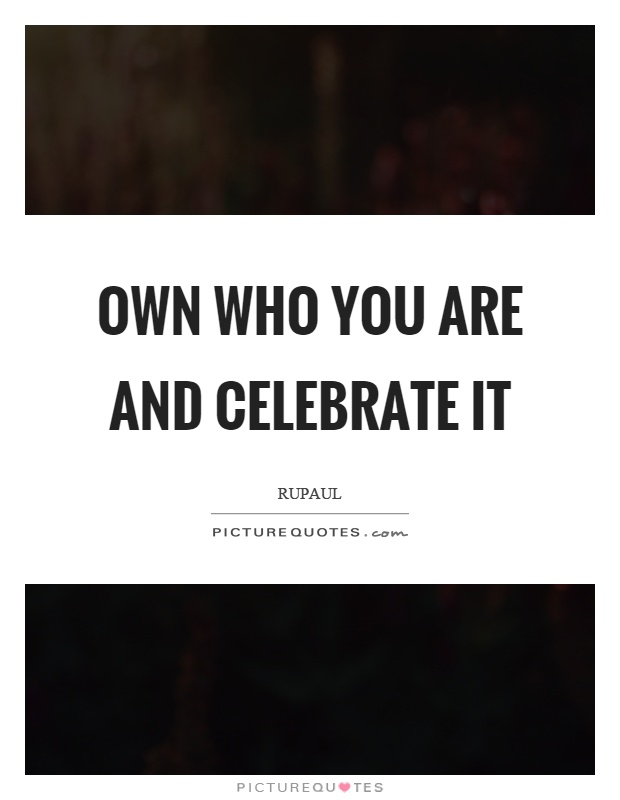 Own who you are and celebrate it Picture Quote #1