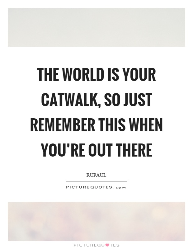The world is your catwalk, so just remember this when you're out there Picture Quote #1