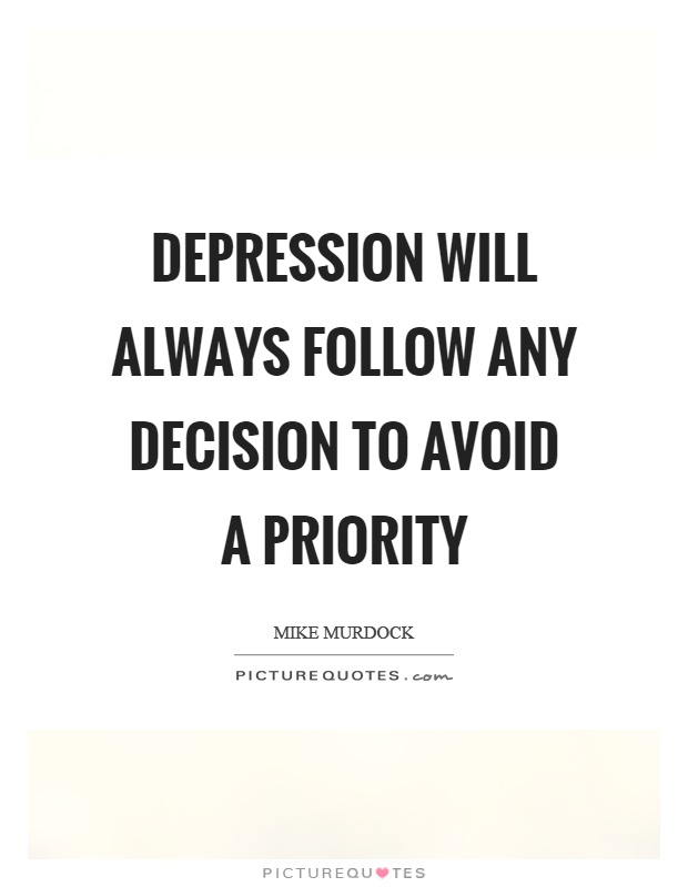 Depression will always follow any decision to avoid a priority Picture Quote #1