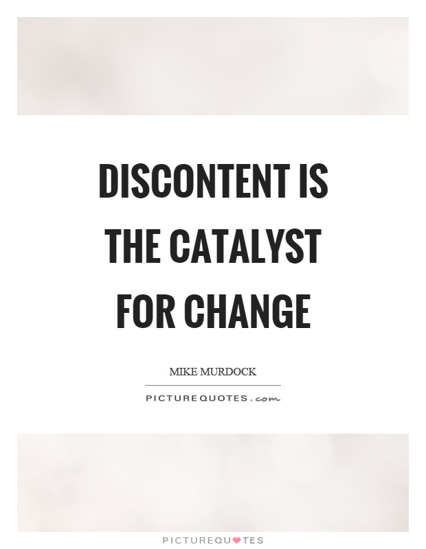 Discontent is the catalyst for change Picture Quote #1