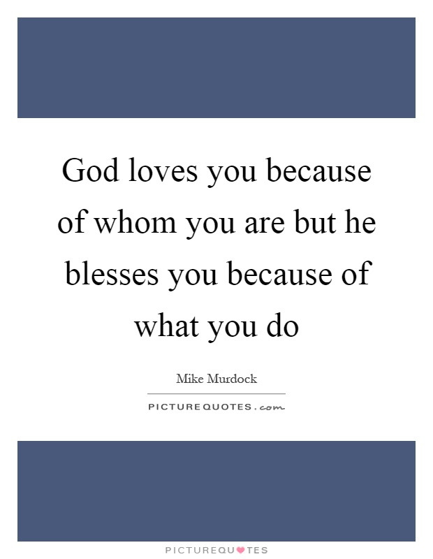 God loves you because of whom you are but he blesses you because of what you do Picture Quote #1