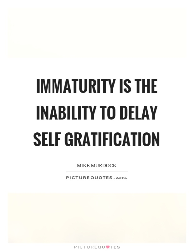 Immaturity is the inability to delay self gratification Picture Quote #1