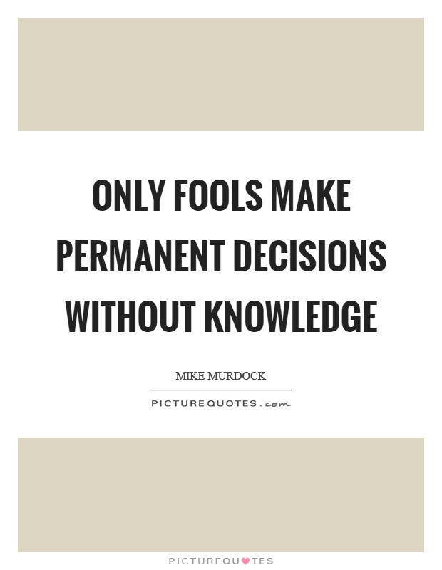 Only fools make permanent decisions without knowledge Picture Quote #1