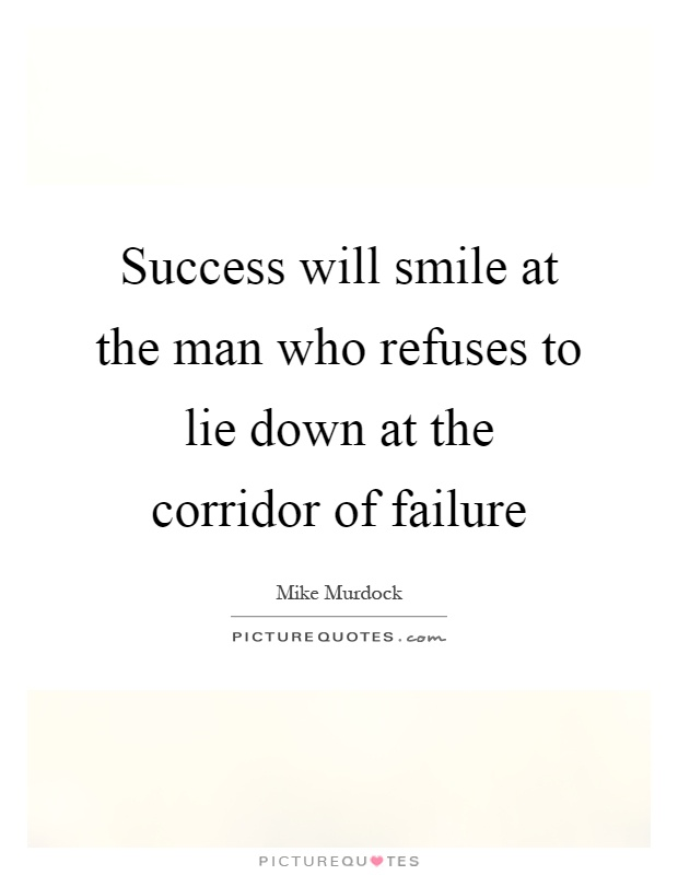 success will smile at the man who refuses to lie down at the