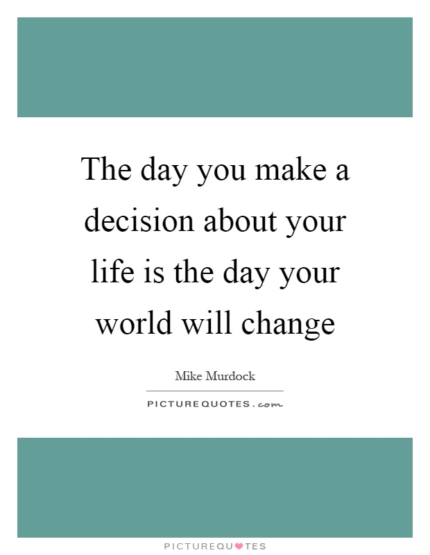 The day you make a decision about your life is the day your world will change Picture Quote #1