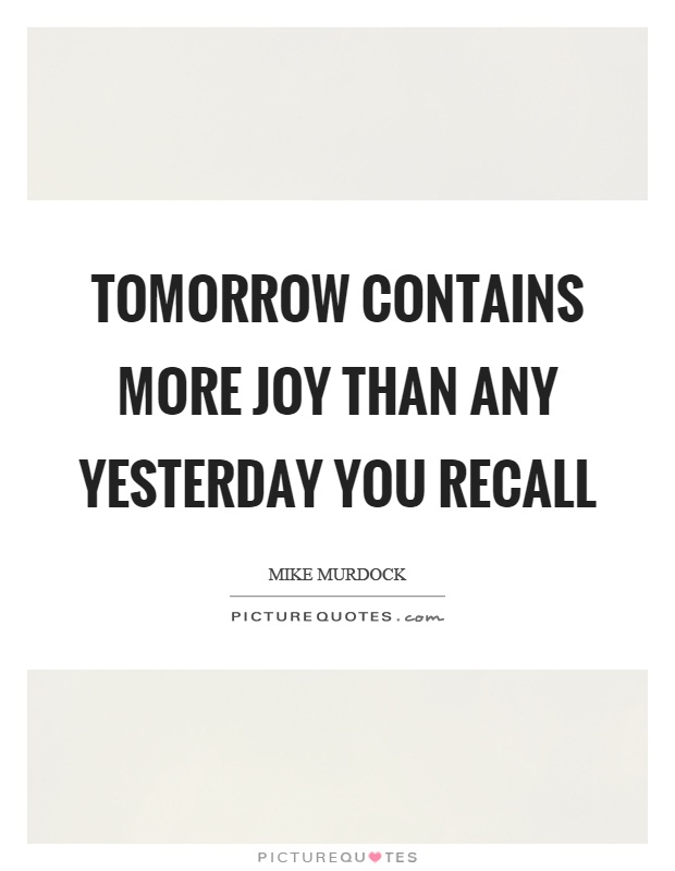 Tomorrow contains more joy than any yesterday you recall Picture Quote #1