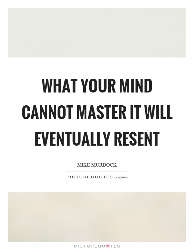 What your mind cannot master it will eventually resent Picture Quote #1