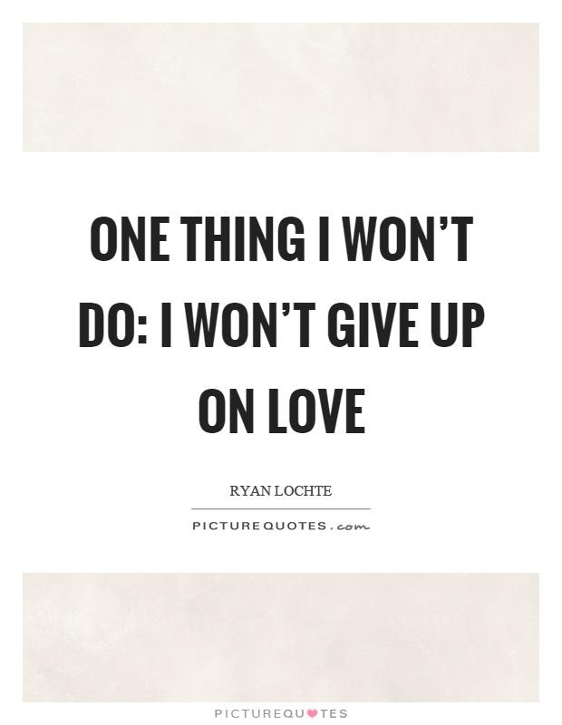 One thing I won't do: I won't give up on love Picture Quote #1