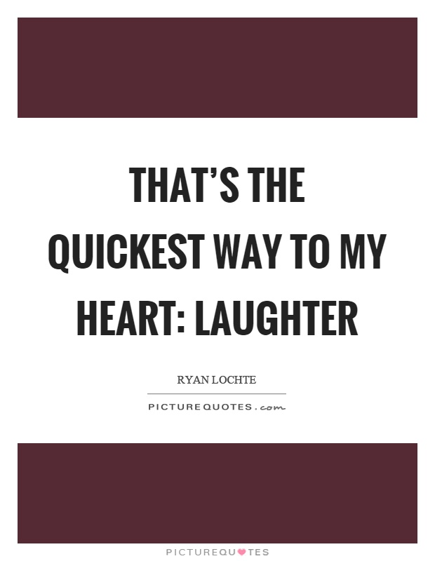 That's the quickest way to my heart: Laughter Picture Quote #1