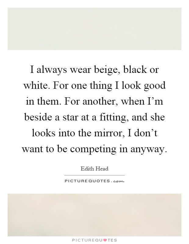 I always wear beige, black or white. For one thing I look good in them. For another, when I'm beside a star at a fitting, and she looks into the mirror, I don't want to be competing in anyway Picture Quote #1