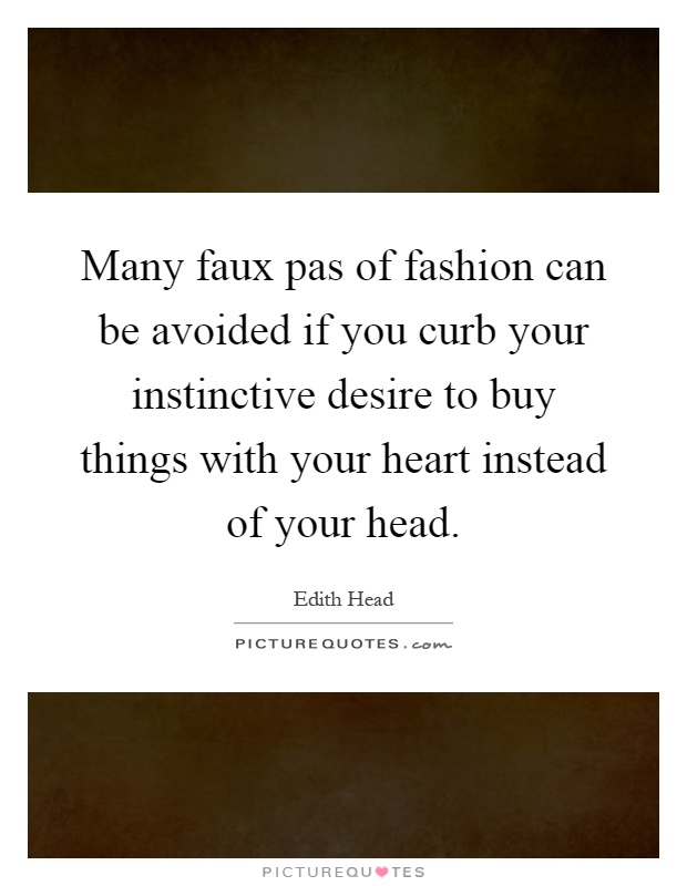 Many faux pas of fashion can be avoided if you curb your instinctive desire to buy things with your heart instead of your head Picture Quote #1