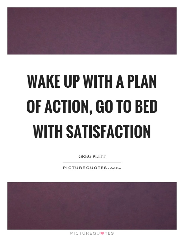 Wake up with a plan of action, go to bed with satisfaction Picture Quote #1