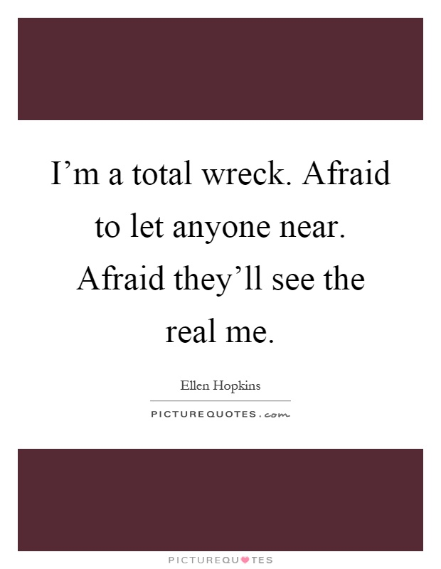 I'm a total wreck. Afraid to let anyone near. Afraid they'll see the real me Picture Quote #1