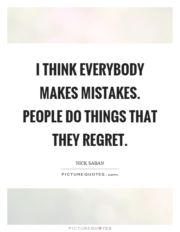 I think everybody makes mistakes. People do things that they regret Picture Quote #1
