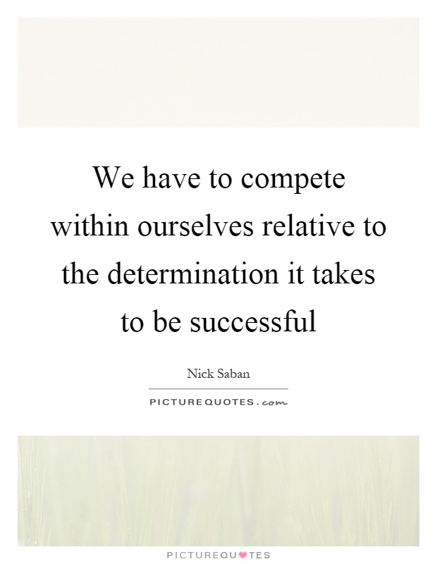 We have to compete within ourselves relative to the determination it takes to be successful Picture Quote #1